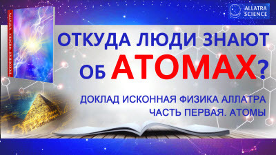 Откуда люди знают об атомах? ИСКОННАЯ ФИЗИКА АЛЛАТРА. Часть первая. Атомы