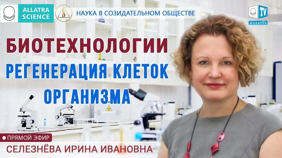 Регенерация клеток организма – биотехнологии в медицине на службе у человечества. И.И.Селезнёва.