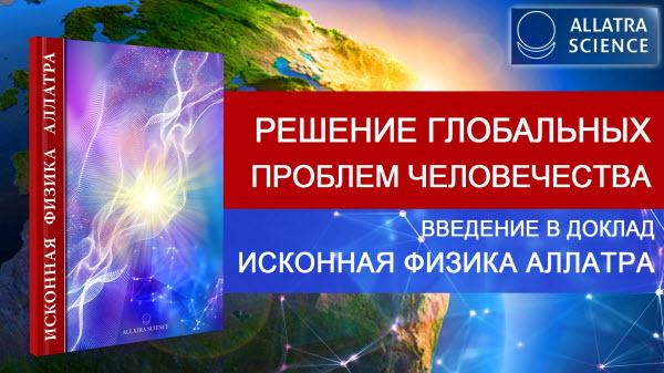 Решение глобальных проблем человечества. Введение в доклад ИСКОННАЯ ФИЗИКА АЛЛАТРА