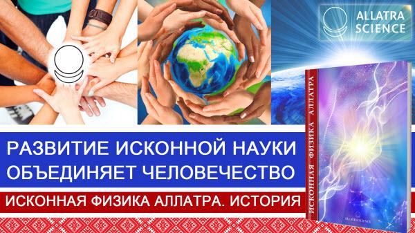 Развитие исконной науки объединяет человечество. История ИСКОННОЙ ФИЗИКИ АЛЛАТРА