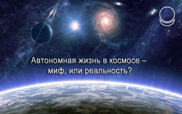 Автономная жизнь в космосе – миф или реальность?