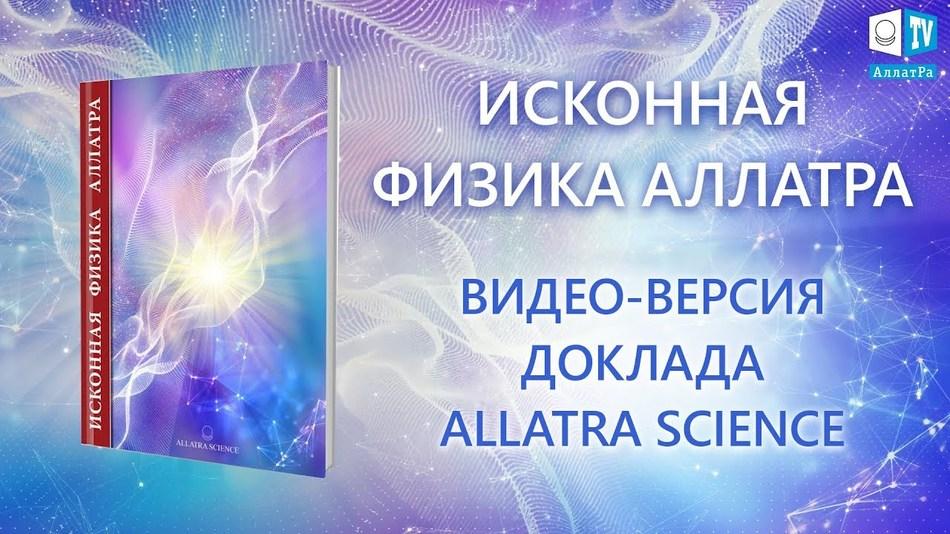 ИСКОННАЯ ФИЗИКА АЛЛАТРА. ВИДЕО-ВЕРСИЯ ДОКЛАДА ALLATRA SCIENCE
