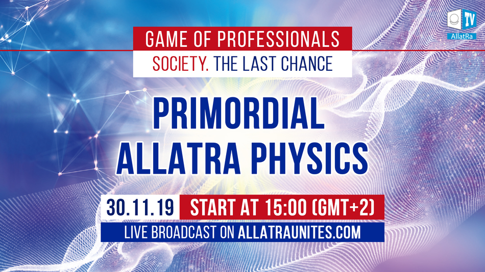 Game of Professionals. PRIMORDIAL ALLATRA PHYSICS, November 30, 2019