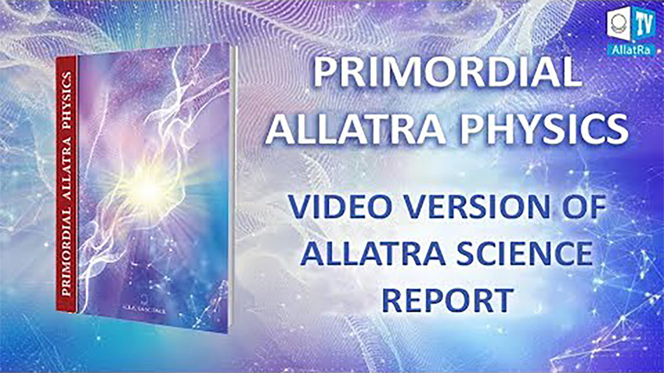 PRIMORDIAL ALLATRA PHYSICS. VIDEO VERSION OF ALLATRA SCIENCE REPORT